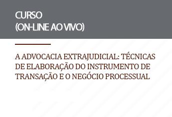 A advocacia extrajudicial: Técnicas de elaboração do instrumento de transação e o negócio processual (on-line)