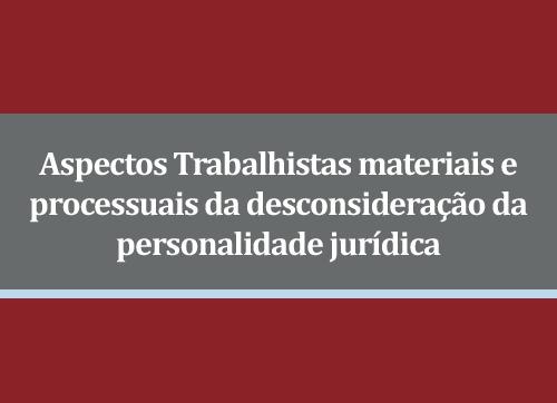 PALESTRA ASPECTOS TRABALHISTAS MATERIAIS E PROCESSUAIS DE DESCONSIDERAÇÃO DA PERSONALIDADE JURÍDICA