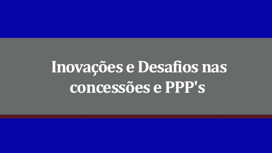Inovações e desafios nas Concessões e PPP?s