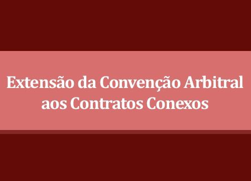 Extensão da Convenção Arbitral aos Contratos Conexos