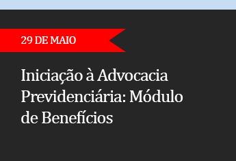 INICIAÇÃO À ADVOCACIA PREVIDENCIÁRIA: Módulo de Benefícios - (ADIADO)