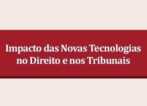 Impacto das Novas Tecnologias no Direito e nos Tribunais