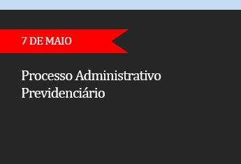 Processo administrativo previdenciário - (ADIADO)