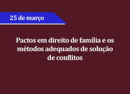 Pactos em direito de família e os métodos adequados de solução de conflitos - (ADIADO)