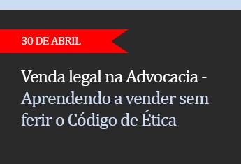Venda legal na Advocacia  Aprendendo a vender sem ferir o Código de Ética da OAB  - (ADIADO)